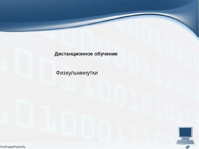 Дистанционное обучение Физкульминутки ProPowerPoint.Ru