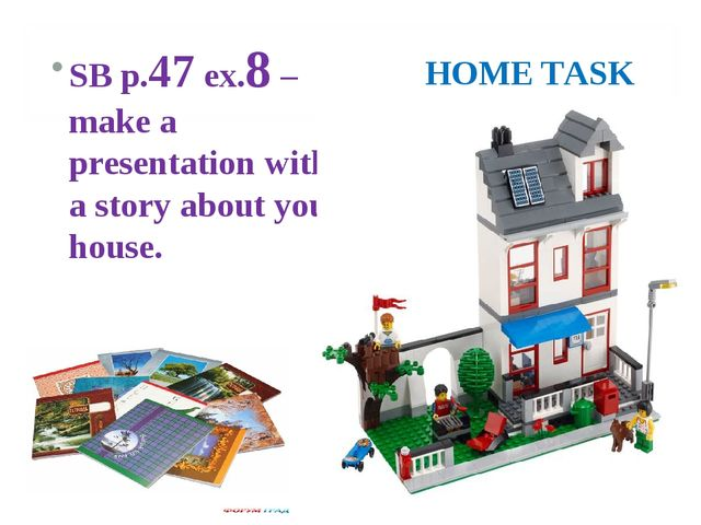 HOME TASK SB p.47 ex.8 – make a presentation with a story about your house.