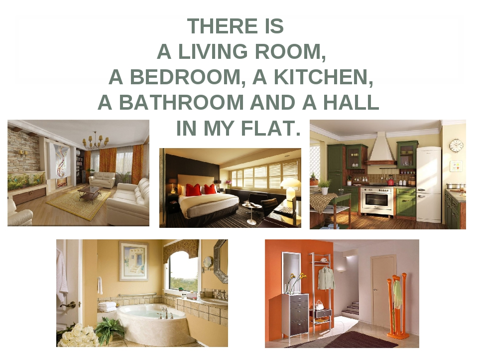 THERE IS A LIVING ROOM, A BEDROOM, A KITCHEN, A BATHROOM AND A HALL IN MY FLAT.