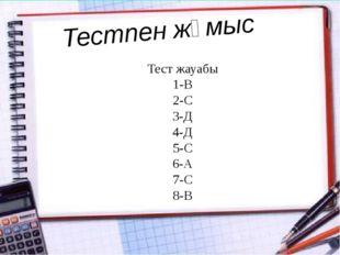 Тестпен жұмыс Тест жауабы 1-В 2-С 3-Д 4-Д 5-С 6-А 7-С 8-В