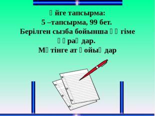 Үйге тапсырма: 5 –тапсырма, 99 бет. Берілген сызба бойынша әңгіме құраңдар. М