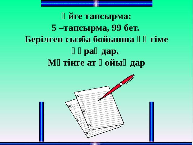 Үйге тапсырма: 5 –тапсырма, 99 бет. Берілген сызба бойынша әңгіме құраңдар. М...