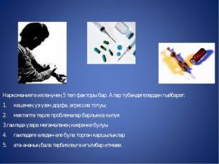 Наркоманиягә ияләнүнең 5 төп факторы бар. Алар түбәндәгеләрдән гыйбарәт: 1. к