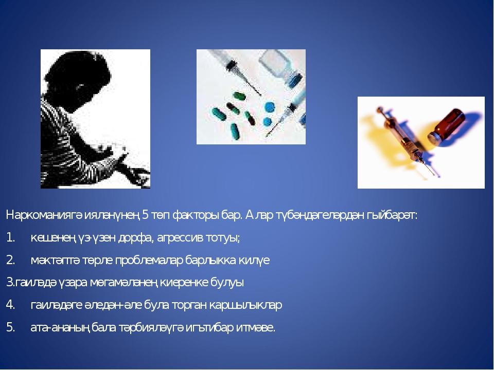 Наркоманиягә ияләнүнең 5 төп факторы бар. Алар түбәндәгеләрдән гыйбарәт: 1. к...