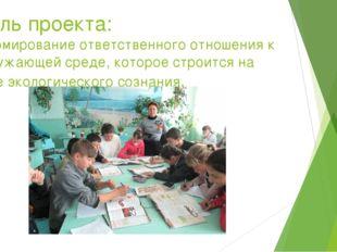 Цель проекта: формирование ответственного отношения к окружающей среде, котор