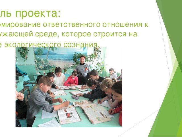Цель проекта: формирование ответственного отношения к окружающей среде, котор...