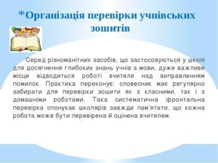 Організація перевірки учнівських зошитів Серед різноманітних засобів, що заст