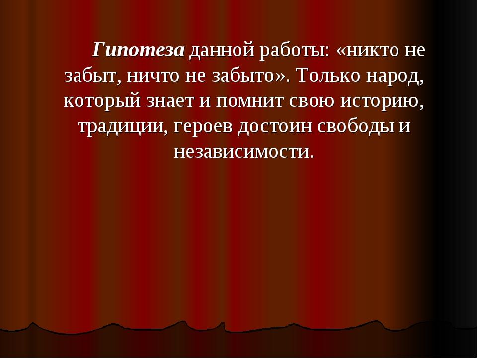 Гипотеза данной работы: «никто не забыт, ничто не забыто». Только народ, ко...