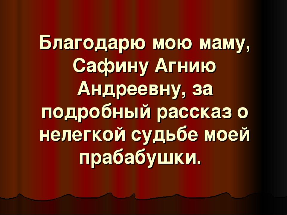 Благодарю мою маму, Сафину Агнию Андреевну, за подробный рассказ о нелегкой с...