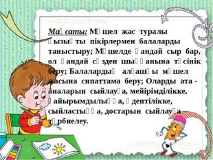 Мақсаты: Мүшел жас туралы қызықты пікірлермен балаларды таныстыру; Мүшелде қ