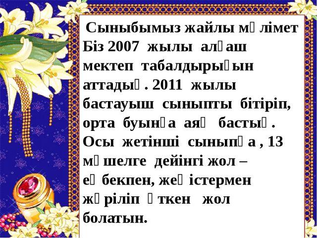 Сыныбымыз жайлы мәлімет Біз 2007 жылы алғаш мектеп табалдырығын аттадық. 2011...