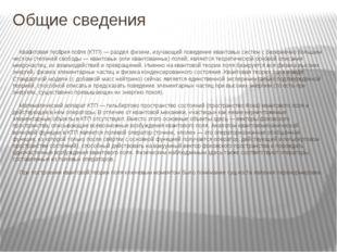 Общие сведения Ква́нтовая тео́рия по́ля (КТП) — раздел физики, изучающий пове