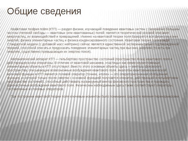 Общие сведения Ква́нтовая тео́рия по́ля (КТП) — раздел физики, изучающий пове...