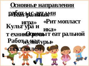 Основные направления работы с детьми «Театральная игра» «Ритмопластика» Куль