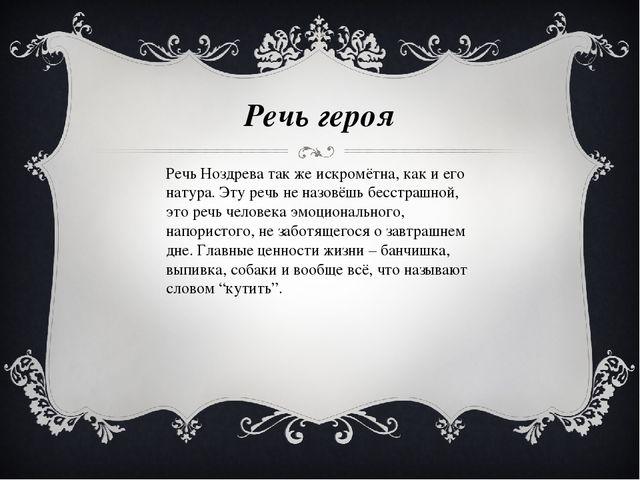 Речь героя Речь Ноздрева так же искромётна, как и его натура. Эту речь не наз...