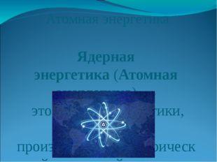 Атомная энергетика Ядерная энергетика(Атомная энергетика)— это отрасльэнер