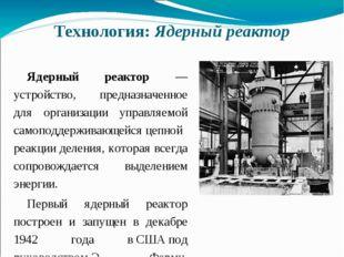 Технология: Ядерный реактор Ядерный реактор — устройство, предназначенное для
