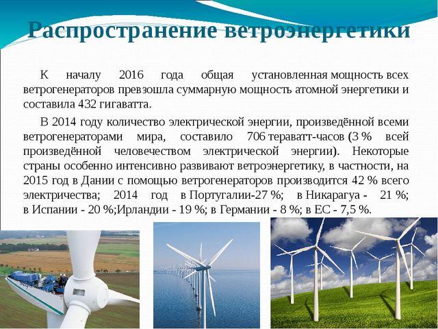 Распространение ветроэнергетики К началу 2016 года общая установленнаямощнос...