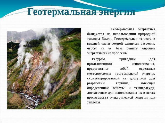 Геотермальная энергия Геотермальная энергетика базируется на использовании пр...