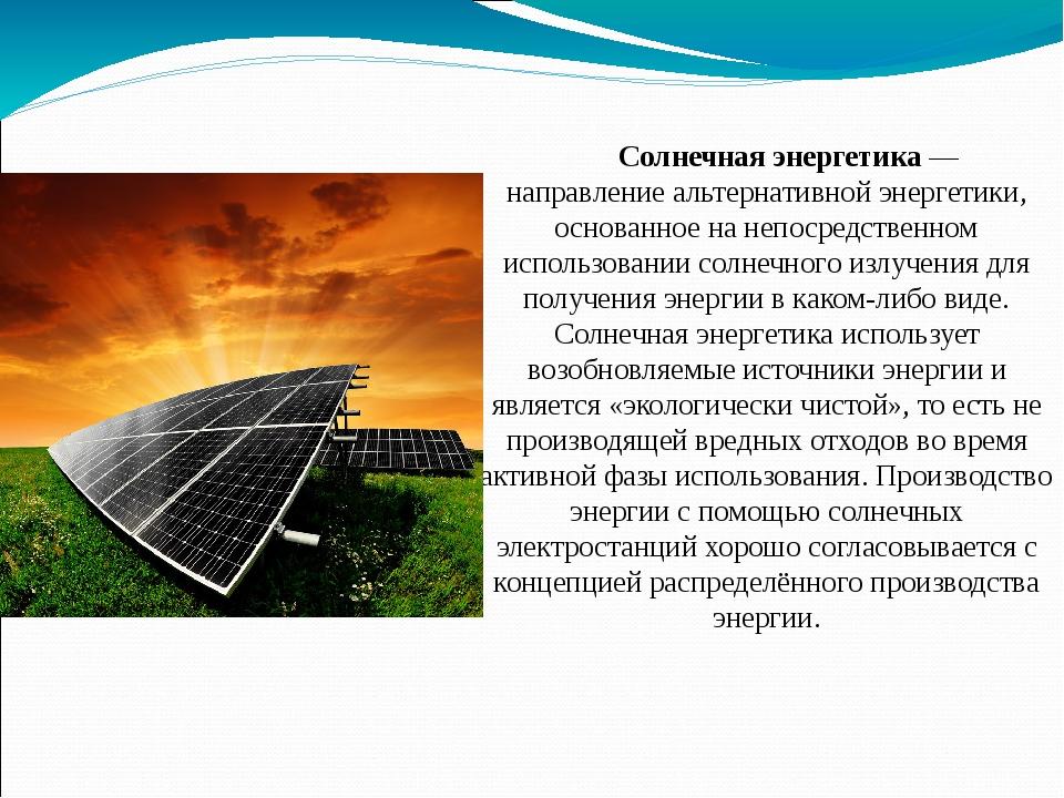 Солнечная энергетика— направлениеальтернативнойэнергетики, основанное на н...