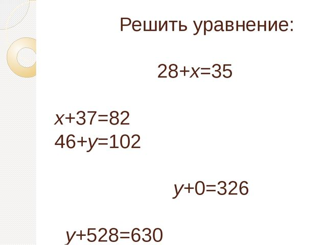 Решить уравнение: 28+х=35 х+37=82 46+у=102 у+0=326 у+528=630