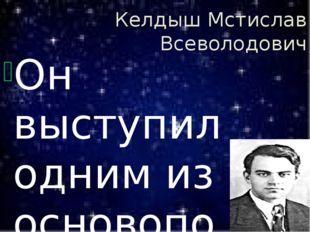Келдыш Мстислав Всеволодович Он выступил одним из основоположников развёртыва