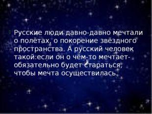Русские люди давно-давно мечтали о полётах, о покорение звёздного пространст