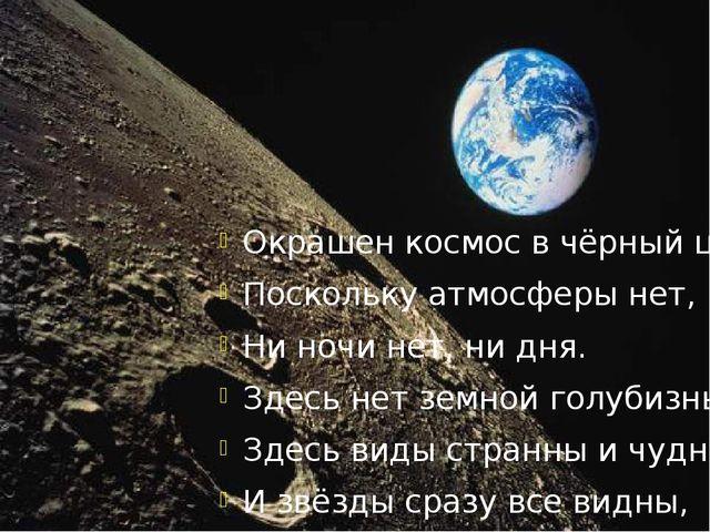 Окрашен космос в чёрный цвет, Поскольку атмосферы нет, Ни ночи нет, ни дня....