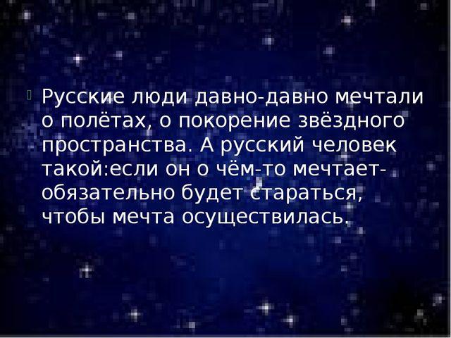 Русские люди давно-давно мечтали о полётах, о покорение звёздного пространст...