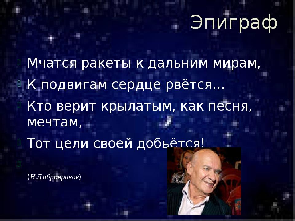 Эпиграф Мчатся ракеты к дальним мирам, К подвигам сердце рвётся… Кто верит кр...