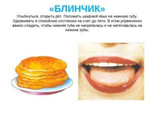 «БЛИНЧИК» Улыбнуться, открыть рот. Положить широкий язык на нижнюю губу. Удер