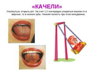 «КАЧЕЛИ» Улыбнуться, открыть рот. На счет 1-2 поочередно упираться языком то