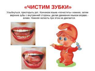 «ЧИСТИМ ЗУБКИ» Улыбнуться, приоткрыть рот. Кончиком языка «почистить» нижние,