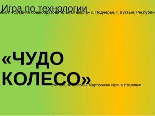 Игра по технологии «ЧУДО КОЛЕСО» Учитель технологии Мартюшева Ирина Ивановна