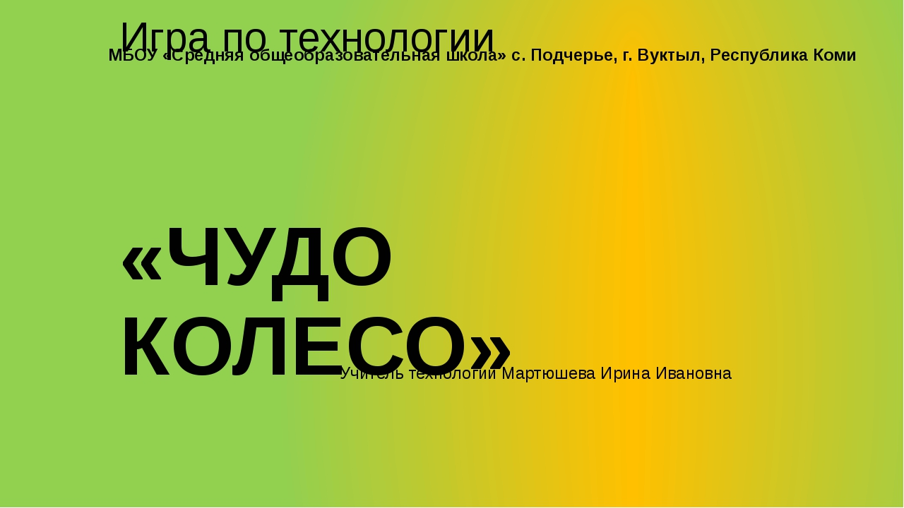 Игра по технологии «ЧУДО КОЛЕСО» Учитель технологии Мартюшева Ирина Ивановна...