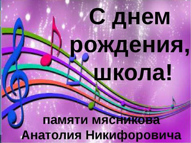 С днем рождения, школа! памяти мясникова Анатолия Никифоровича
