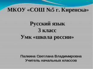 МКОУ «СОШ №5 г. Киренска» Русский язык 3 класс Умк «школа россии» Палкина Све