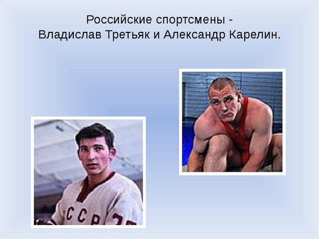 Российские спортсмены - Владислав Третьяк и Александр Карелин.