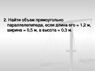 2. Найти объем прямоугольно параллелепипеда, если длина его = 1,2 м, ширина =