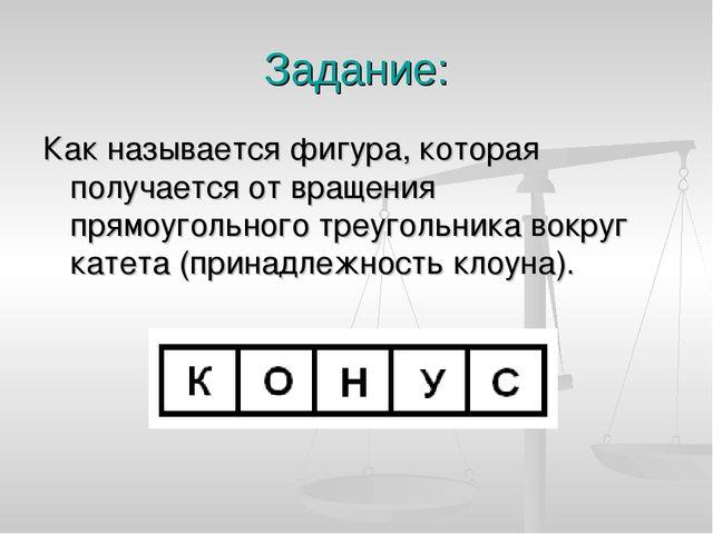 Задание: Как называется фигура, которая получается от вращения прямоугольного...