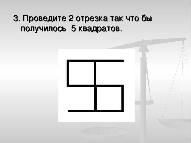 3. Проведите 2 отрезка так что бы получилось 5 квадратов.