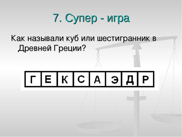 7. Супер - игра Как называли куб или шестигранник в Древней Греции?