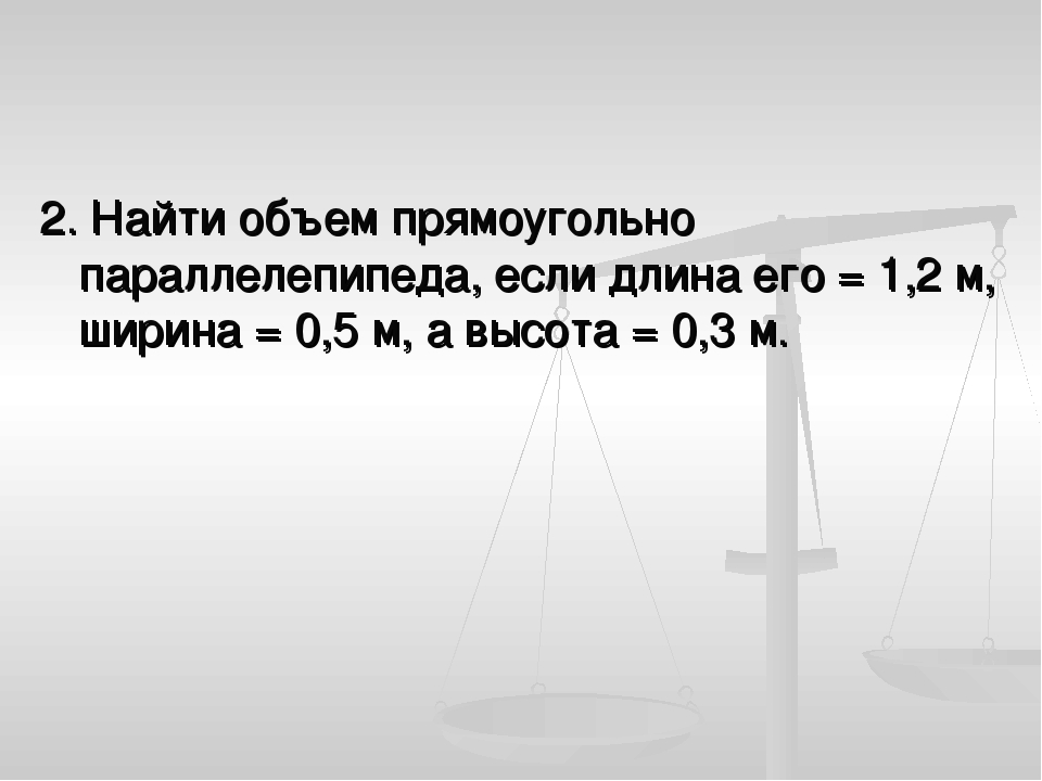 2. Найти объем прямоугольно параллелепипеда, если длина его = 1,2 м, ширина =...