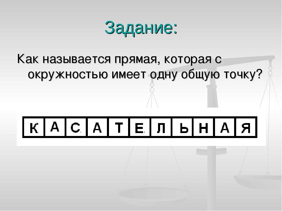 Задание: Как называется прямая, которая с окружностью имеет одну общую точку?