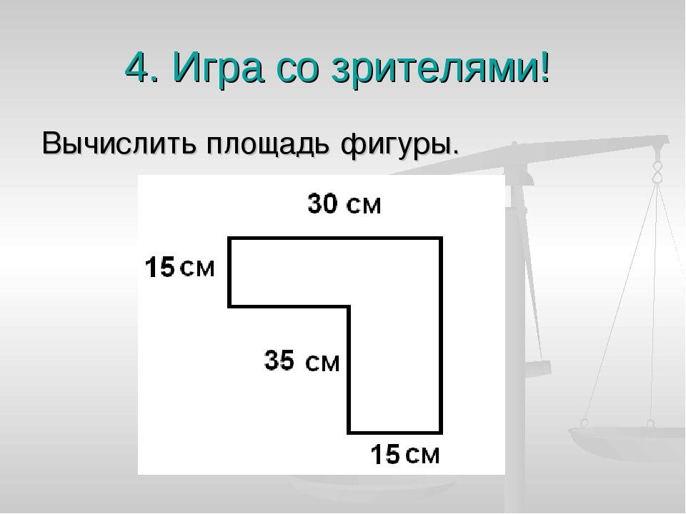 4. Игра со зрителями! Вычислить площадь фигуры.