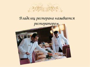 Владелец ресторана называется ресторатором.