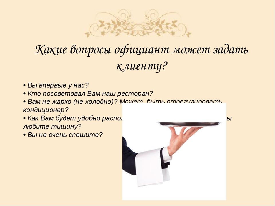 Какие вопросы официант может задать клиенту? • Вы впервые у нас? • Кто посове...