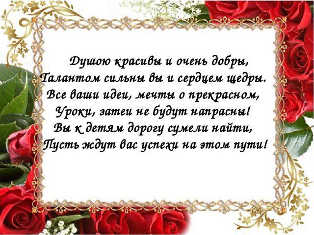 Душою красивы и очень добры, Талантом сильны вы и сердцем щедры. Все ваши...