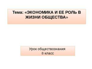 Тема: «ЭКОНОМИКА И ЕЕ РОЛЬ В ЖИЗНИ ОБЩЕСТВА» Урок обществознания 8 класс
