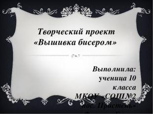 Творческий проект «Вышивка бисером» Выполнила: ученица 10 класса МКОУ «СОШ№2